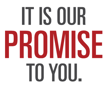 IT IS OUR PROMISE TO YOU.