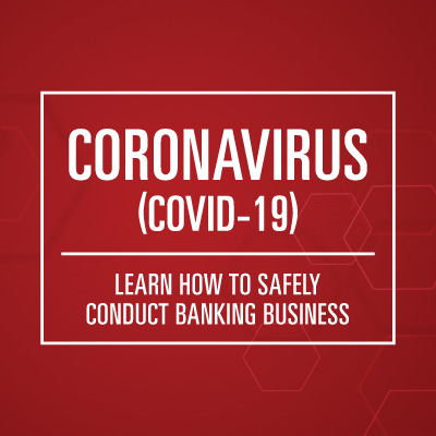 Coronavirus, COVID-19. Learn how to safely conduct banking business.